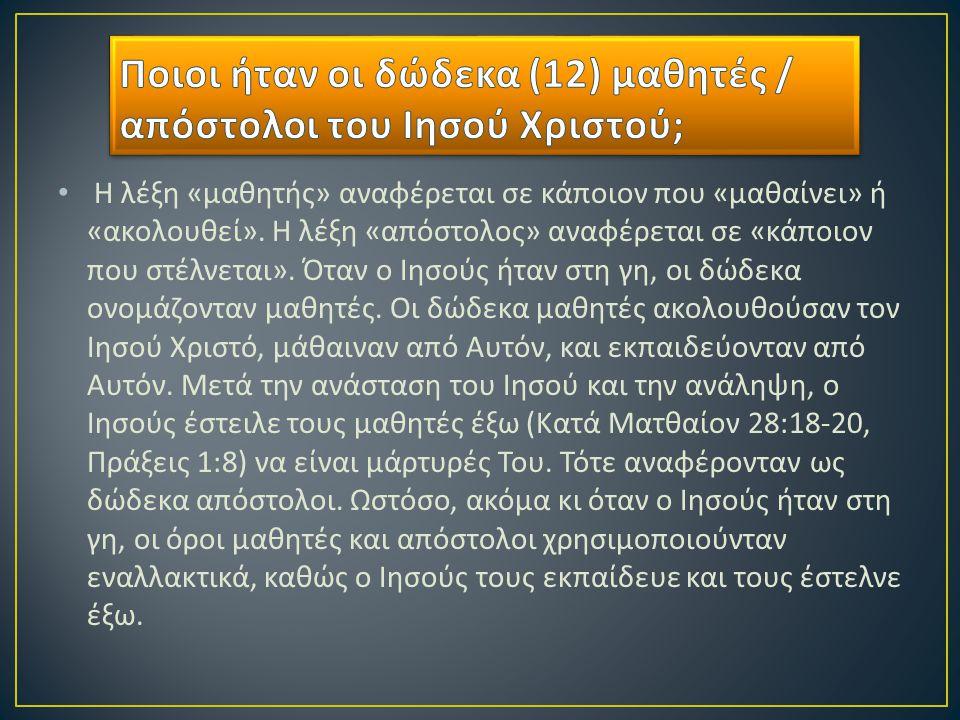 Οι πρώτοι δώδεκα μαθητές / απόστολοι είναι καταγεγραμμένοι στο Κατά Ματθαίον 10:2-4, « Τα ονόματα των δώδεκα αποστόλων του Ιησού είναι τα εξής : Πρώτος ο Σίμων, που λέγεται Πέτρος, κι ο αδερφός του ο Ανδρέας, ο Ιάκωβος, γιος του Ζεβεδαίου, κι ο αδερφός του ο Ιωάννης, ο Φίλιππος κι ο Βαρθολομαίος, ο Θωμάς κι ο Ματθαίος ο τελώνης, ο Ιάκωβος, γιος του Αλφαίου, και ο Λεββαίος, που επονομάστηκε Θαδδαίος, ο Σίμων ο Κανανίτης κι ο Ιούδας ο Ισκαριώτης, αυτός που τον πρόδωσε ».