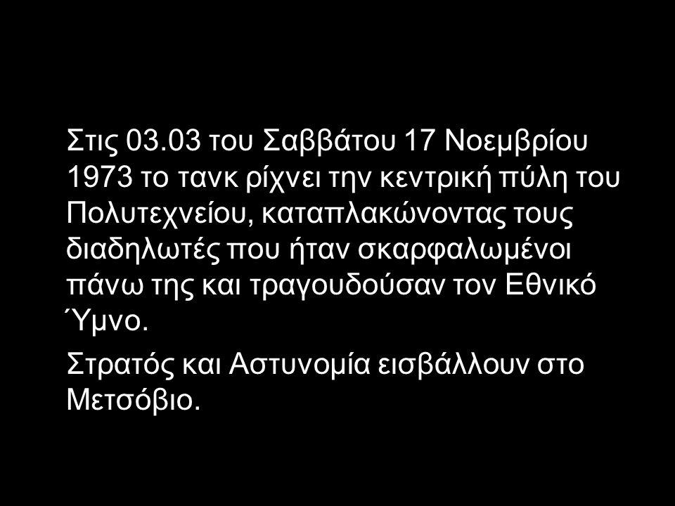 Στις 03.03 του Σαββάτου 17 Νοεμβρίου 1973 το τανκ ρίχνει την κεντρική πύλη του Πολυτεχνείου, καταπλακώνοντας τους διαδηλωτές που ήταν σκαρφαλωμένοι πά