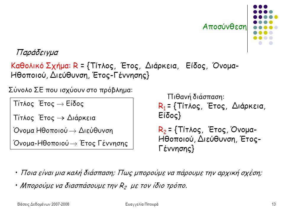 Βάσεις Δεδομένων 2007-2008Ευαγγελία Πιτουρά13 Αποσύνθεση Καθολικό Σχήμα: R = {Τίτλος, Έτος, Διάρκεια, Είδος, Όνομα- Ηθοποιού, Διεύθυνση, Έτος-Γέννησης} Τίτλος Έτος  Είδος Τίτλος Έτος  Διάρκεια Όνομα Ηθοποιού  Διεύθυνση Όνομα-Ηθοποιού  Έτος Γέννησης Παράδειγμα R 1 = {Τίτλος, Έτος, Διάρκεια, Είδος} R 2 = {Τίτλος, Έτος, Όνομα- Ηθοποιού, Διεύθυνση, Έτος- Γέννησης} Ποια είναι μια καλή διάσπαση; Πως μπορούμε να πάρουμε την αρχική σχέση; Μπορούμε να διασπάσουμε την R 2 με τον ίδιο τρόπο.