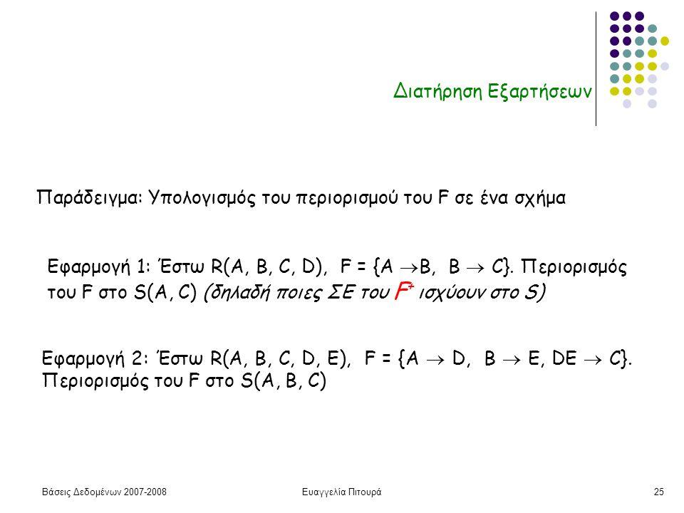 Βάσεις Δεδομένων 2007-2008Ευαγγελία Πιτουρά25 Διατήρηση Εξαρτήσεων Παράδειγμα: Υπολογισμός του περιορισμού του F σε ένα σχήμα Εφαρμογή 1: Έστω R(A, B, C, D), F = {A  B, B  C}.