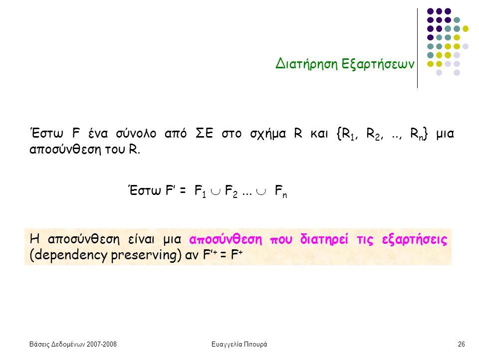 Βάσεις Δεδομένων 2007-2008Ευαγγελία Πιτουρά26 Διατήρηση Εξαρτήσεων Η αποσύνθεση είναι μια αποσύνθεση που διατηρεί τις εξαρτήσεις (dependency preserving) αν F' + = F + Έστω F ένα σύνολο από ΣΕ στο σχήμα R και {R 1, R 2,.., R n } μια αποσύνθεση του R.