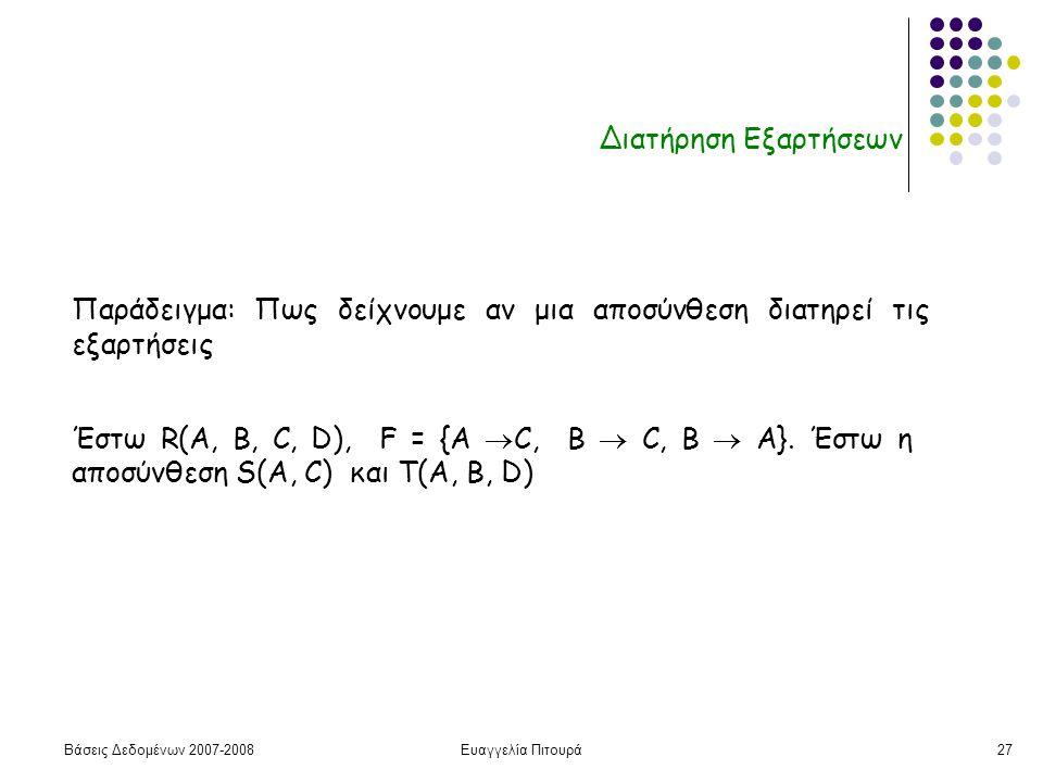 Βάσεις Δεδομένων 2007-2008Ευαγγελία Πιτουρά27 Διατήρηση Εξαρτήσεων Παράδειγμα: Πως δείχνουμε αν μια αποσύνθεση διατηρεί τις εξαρτήσεις Έστω R(A, B, C, D), F = {A  C, B  C, Β  A}.