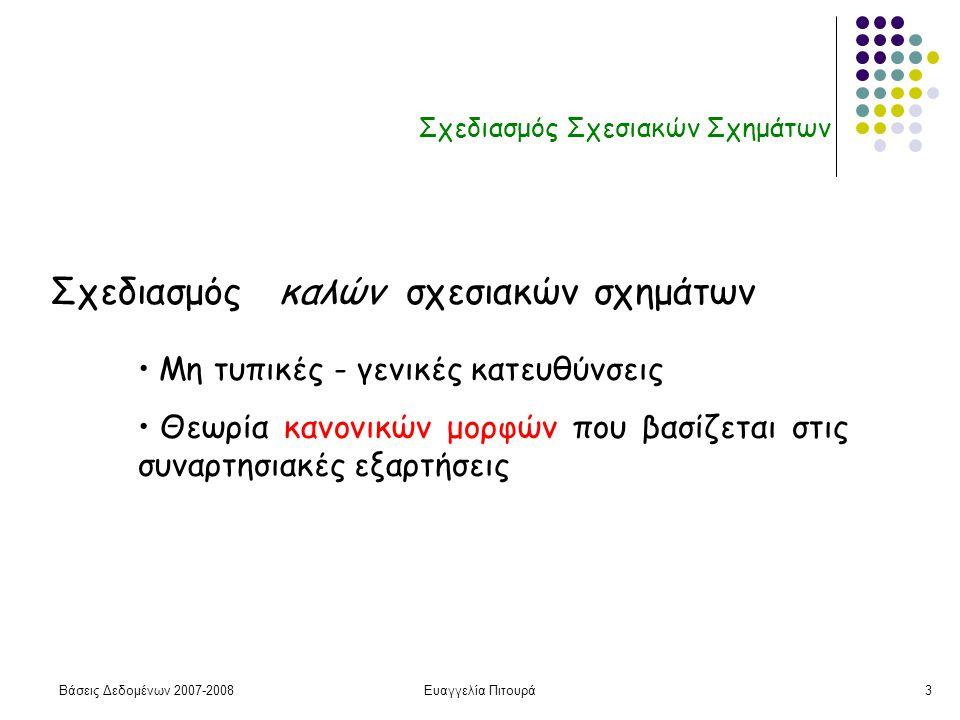 Βάσεις Δεδομένων 2007-2008Ευαγγελία Πιτουρά3 Σχεδιασμός Σχεσιακών Σχημάτων Σχεδιασμός καλών σχεσιακών σχημάτων Μη τυπικές - γενικές κατευθύνσεις Θεωρία κανονικών μορφών που βασίζεται στις συναρτησιακές εξαρτήσεις