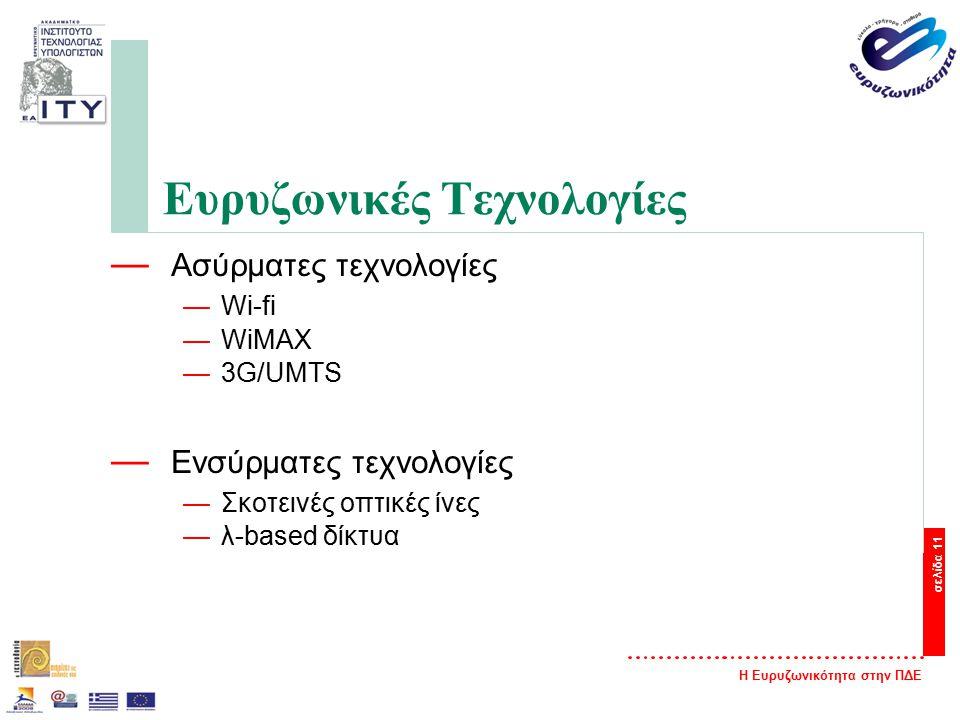 Η Ευρυζωνικότητα στην ΠΔΕ σελίδα 11 Ευρυζωνικές Τεχνολογίες — Ασύρματες τεχνολογίες —Wi-fi —WiMAX —3G/UMTS — Ενσύρματες τεχνολογίες —Σκοτεινές οπτικές ίνες —λ-based δίκτυα