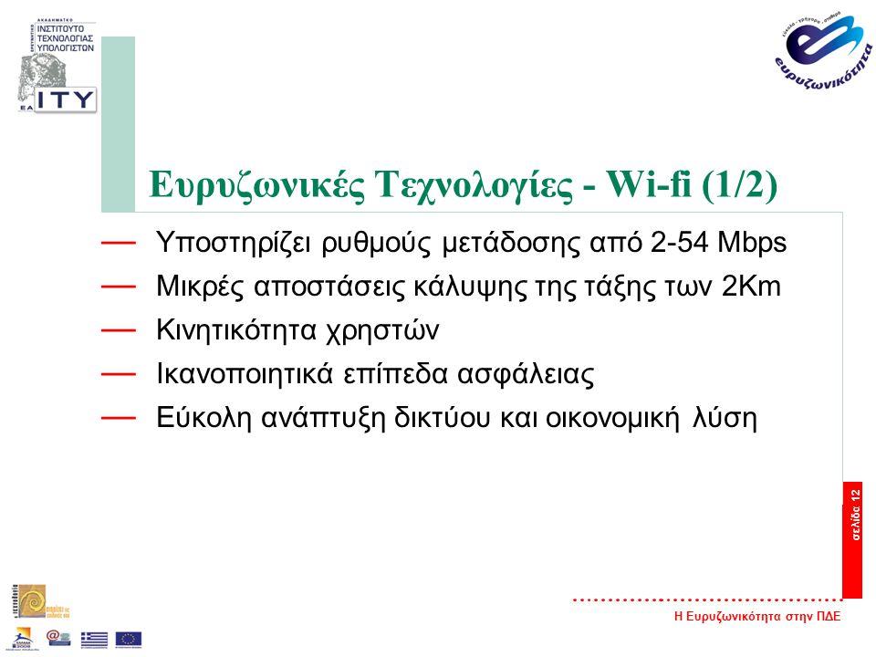 Η Ευρυζωνικότητα στην ΠΔΕ σελίδα 12 Ευρυζωνικές Τεχνολογίες - Wi-fi (1/2) — Υποστηρίζει ρυθμούς μετάδοσης από 2-54 Mbps — Μικρές αποστάσεις κάλυψης της τάξης των 2Km — Κινητικότητα χρηστών — Ικανοποιητικά επίπεδα ασφάλειας — Εύκολη ανάπτυξη δικτύου και οικονομική λύση