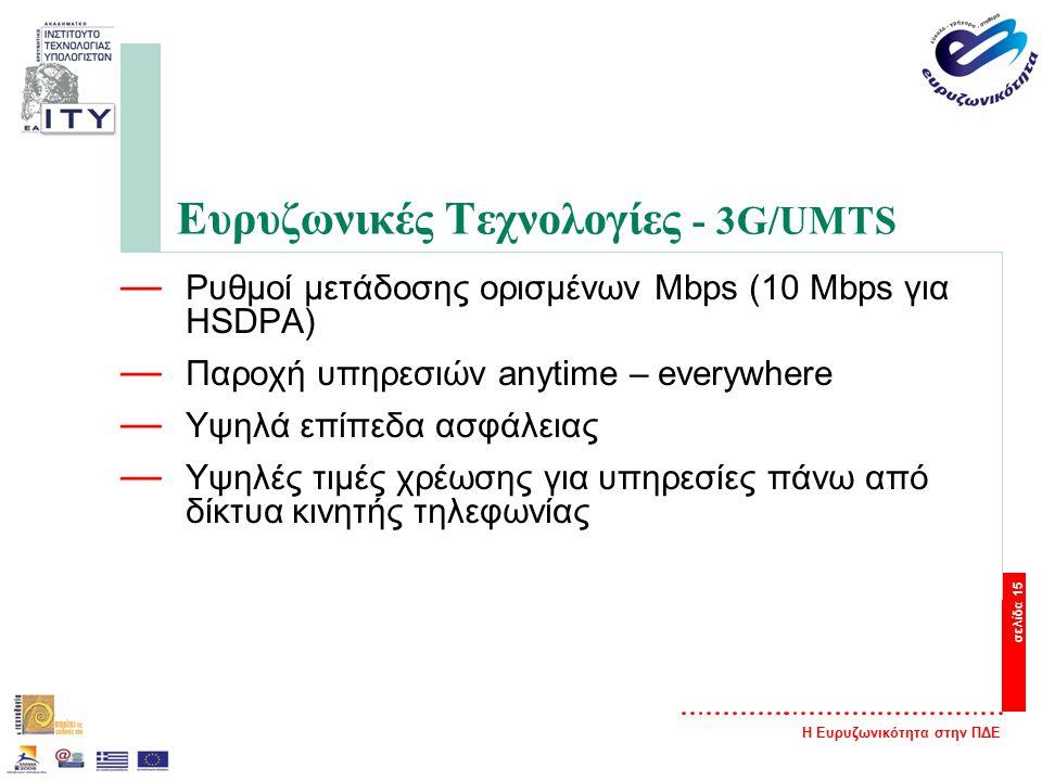 Η Ευρυζωνικότητα στην ΠΔΕ σελίδα 15 Ευρυζωνικές Τεχνολογίες - 3G/UMTS — Ρυθμοί μετάδοσης ορισμένων Mbps (10 Mbps για HSDPA) — Παροχή υπηρεσιών anytime – everywhere — Υψηλά επίπεδα ασφάλειας — Υψηλές τιμές χρέωσης για υπηρεσίες πάνω από δίκτυα κινητής τηλεφωνίας