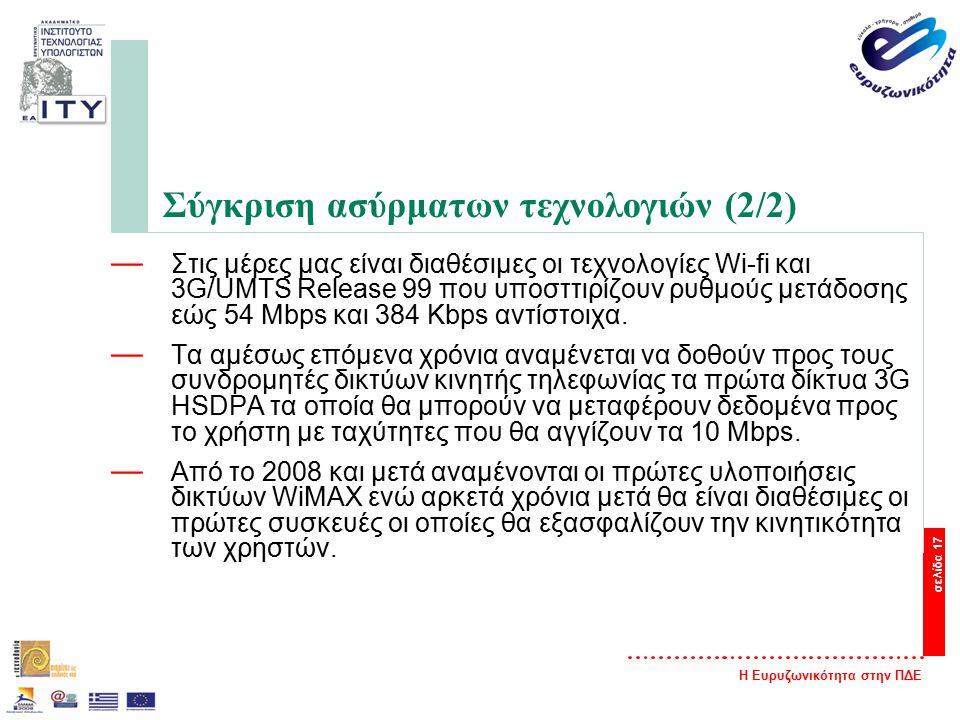 Η Ευρυζωνικότητα στην ΠΔΕ σελίδα 17 Σύγκριση ασύρματων τεχνολογιών (2/2) — Στις μέρες μας είναι διαθέσιμες οι τεχνολογίες Wi-fi και 3G/UMTS Release 99 που υποσττιρίζουν ρυθμούς μετάδοσης εώς 54 Mbps και 384 Kbps αντίστοιχα.