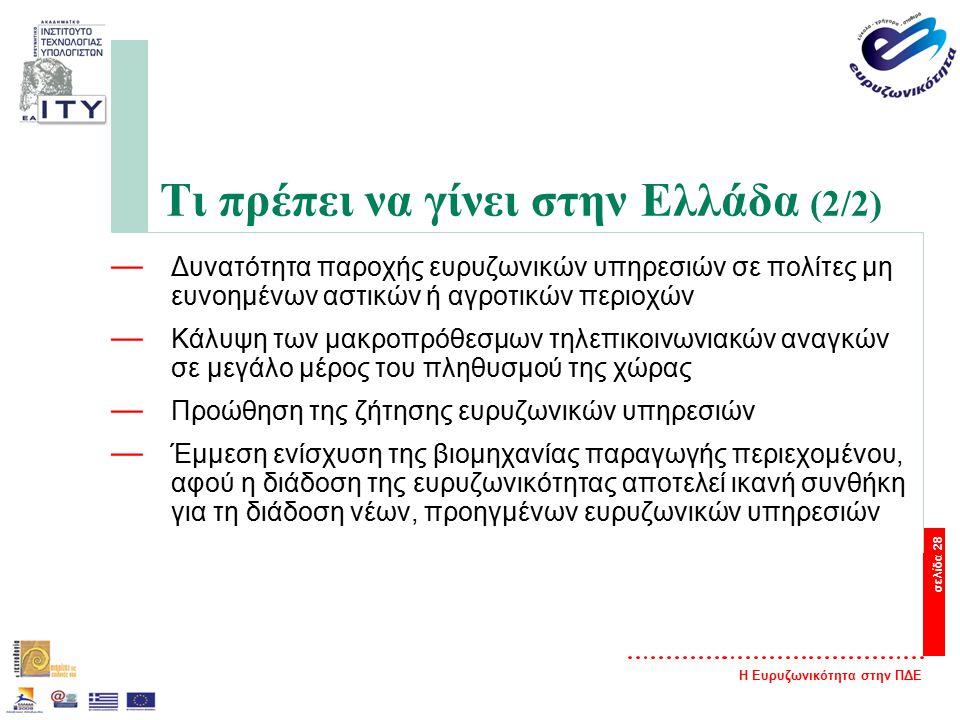 Η Ευρυζωνικότητα στην ΠΔΕ σελίδα 28 Τι πρέπει να γίνει στην Ελλάδα (2/2) — Δυνατότητα παροχής ευρυζωνικών υπηρεσιών σε πολίτες μη ευνοημένων αστικών ή αγροτικών περιοχών — Κάλυψη των μακροπρόθεσμων τηλεπικοινωνιακών αναγκών σε μεγάλο μέρος του πληθυσμού της χώρας — Προώθηση της ζήτησης ευρυζωνικών υπηρεσιών — Έμμεση ενίσχυση της βιομηχανίας παραγωγής περιεχομένου, αφού η διάδοση της ευρυζωνικότητας αποτελεί ικανή συνθήκη για τη διάδοση νέων, προηγμένων ευρυζωνικών υπηρεσιών