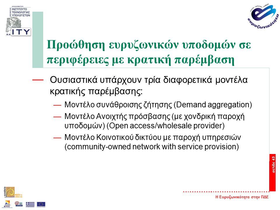 Η Ευρυζωνικότητα στην ΠΔΕ σελίδα 43 Προώθηση ευρυζωνικών υποδομών σε περιφέρειες με κρατική παρέμβαση — Ουσιαστικά υπάρχουν τρία διαφορετικά μοντέλα κρατικής παρέμβασης: —Μοντέλο συνάθροισης ζήτησης (Demand aggregation) —Μοντέλο Ανοιχτής πρόσβασης (με χονδρική παροχή υποδομών) (Open access/wholesale provider) —Μοντέλο Κοινοτικού δικτύου με παροχή υπηρεσιών (community-owned network with service provision)