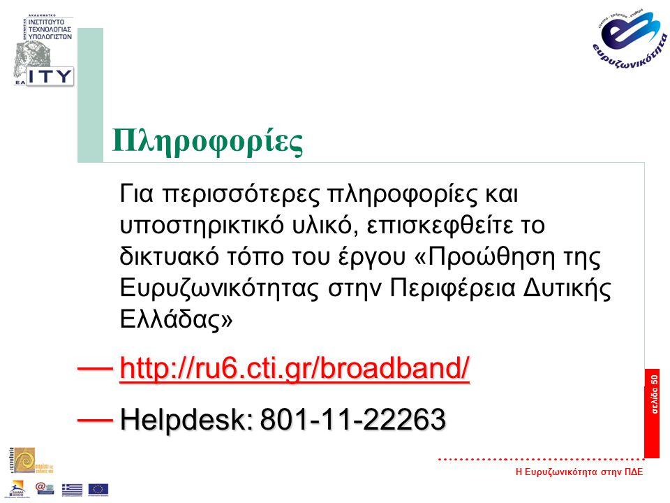 Η Ευρυζωνικότητα στην ΠΔΕ σελίδα 50 Πληροφορίες Για περισσότερες πληροφορίες και υποστηρικτικό υλικό, επισκεφθείτε το δικτυακό τόπο του έργου «Προώθηση της Ευρυζωνικότητας στην Περιφέρεια Δυτικής Ελλάδας» — http://ru6.cti.gr/broadband/ http://ru6.cti.gr/broadband/ — Helpdesk: 801-11-22263