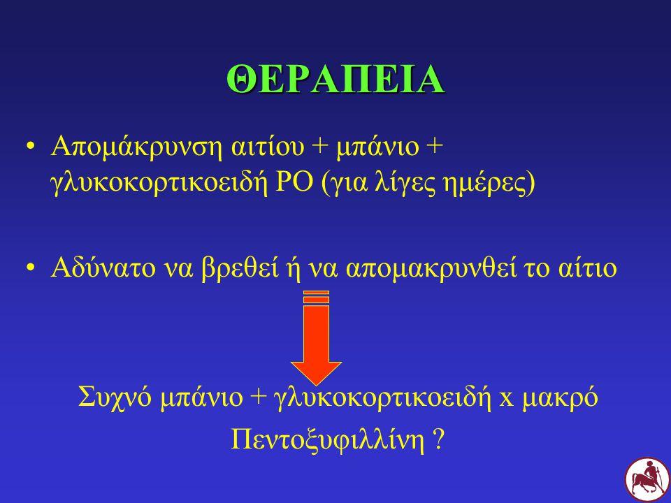 ΘΕΡΑΠΕΙΑ Απομάκρυνση αιτίου + μπάνιο + γλυκοκορτικοειδή ΡΟ (για λίγες ημέρες) Αδύνατο να βρεθεί ή να απομακρυνθεί το αίτιο Συχνό μπάνιο + γλυκοκορτικοειδή x μακρό Πεντοξυφιλλίνη ?