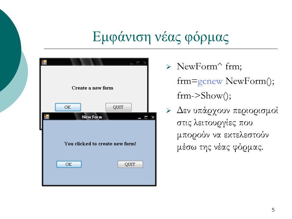 5 Εμφάνιση νέας φόρμας  NewForm^ frm; frm=gcnew NewForm(); frm->Show();  Δεν υπάρχουν περιορισμοί στις λειτουργίες που μπορούν να εκτελεστούν μέσω της νέας φόρμας.