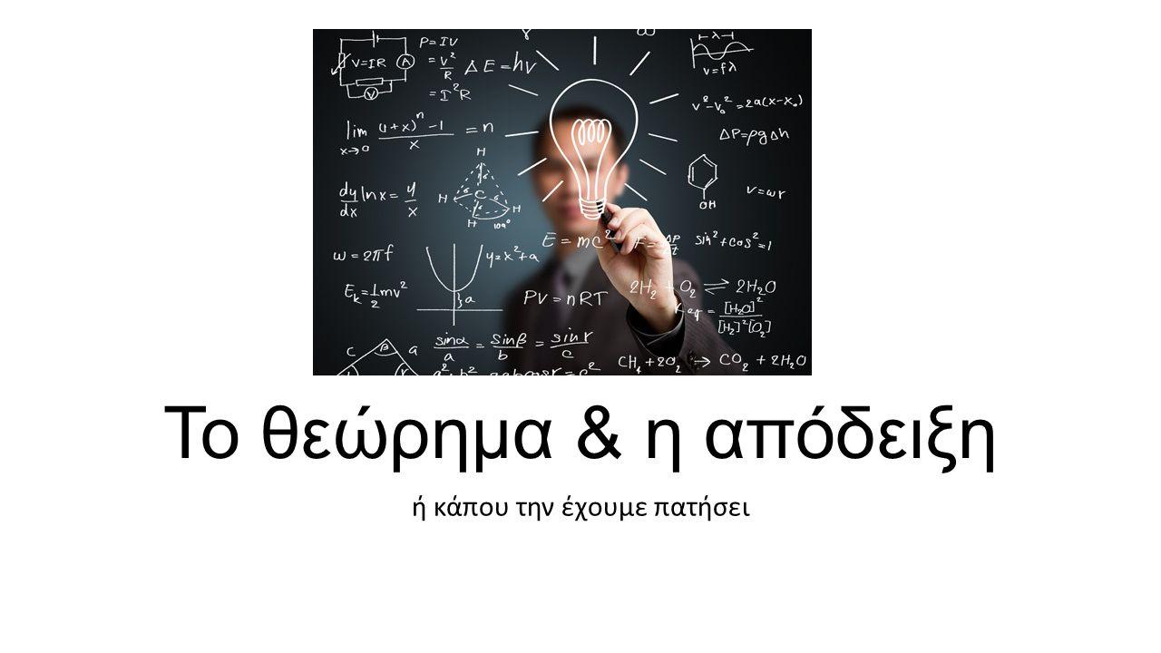 Το θεώρημα & η απόδειξη ή κάπου την έχουμε πατήσει