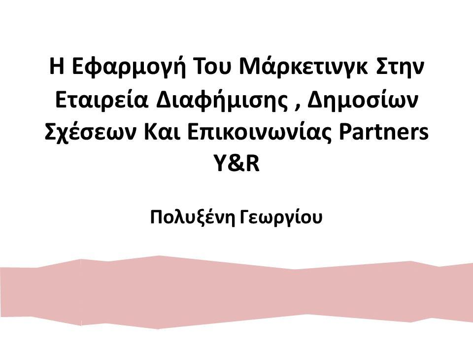 Η Εφαρμογή Του Μάρκετινγκ Στην Εταιρεία Διαφήμισης, Δημοσίων Σχέσεων Και Επικοινωνίας Partners Y&R Πολυξένη Γεωργίου