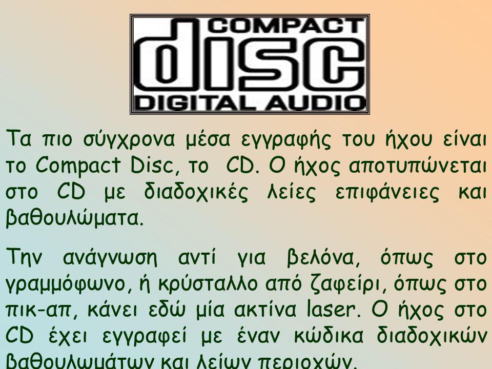 Τα πιο σύγχρονα μέσα εγγραφής του ήχου είναι το Compact Disc, το CD. O ήχος αποτυπώνεται στο CD με διαδοχικές λείες επιφάνειες και βαθουλώματα. Την αν
