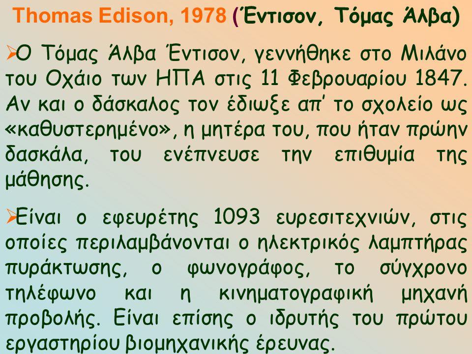 Thomas Edison, 1978 ( Έντισον, Τόμας Άλβα)  Ο Τόμας Άλβα Έντισον, γεννήθηκε στο Μιλάνο του Οχάιο των ΗΠΑ στις 11 Φεβρουαρίου 1847. Αν και ο δάσκαλος