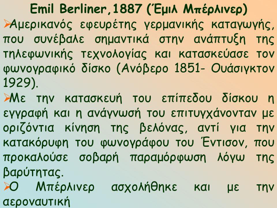 Emil Berliner,1887 (Έμιλ Μπέρλινερ)  Αμερικανός εφευρέτης γερμανικής καταγωγής, που συνέβαλε σημαντικά στην ανάπτυξη της τηλεφωνικής τεχνολογίας και