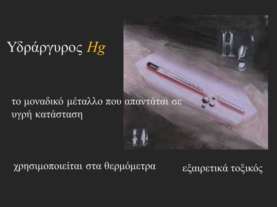 Υδράργυρος Hg το μοναδικό μέταλλο που απαντάται σε υγρή κατάσταση χρησιμοποιείται στα θερμόμετρα εξαιρετικά τοξικός