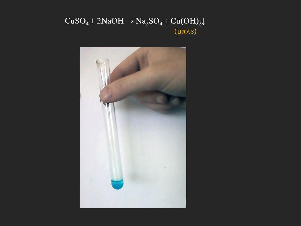 CuSO 4 + 2NaOH → Na 2 SO 4 + Cu(OH) 2 ↓ (μπλε)