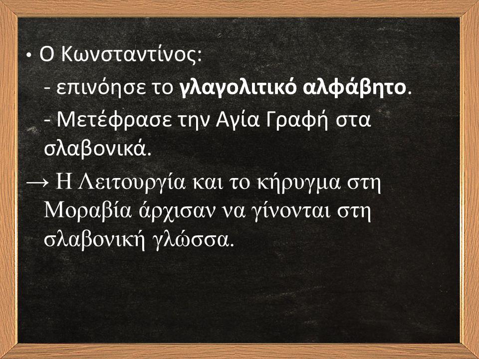 Ο Κωνσταντίνος: - επινόησε το γλαγολιτικό αλφάβητο.