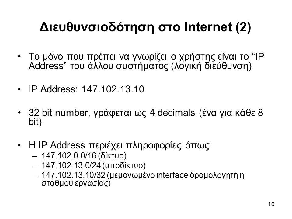 10 Διευθυνσιοδότηση στο Internet (2) Το μόνο που πρέπει να γνωρίζει ο χρήστης είναι το IP Address του άλλου συστήματος (λογική διεύθυνση) IP Address: 147.102.13.10 32 bit number, γράφεται ως 4 decimals (ένα για κάθε 8 bit) Η IP Address περιέχει πληροφορίες όπως: –147.102.0.0/16 (δίκτυο) –147.102.13.0/24 (υποδίκτυο) –147.102.13.10/32 (μεμονωμένο interface δρομολογητή ή σταθμού εργασίας)