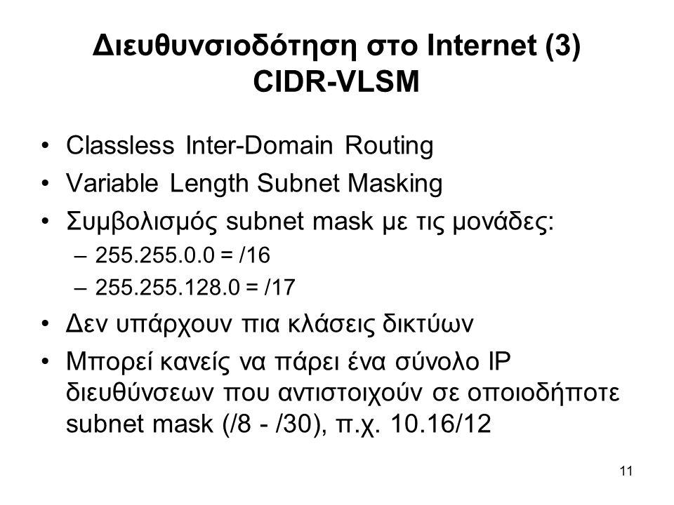 11 Διευθυνσιοδότηση στο Internet (3) CIDR-VLSM Classless Inter-Domain Routing Variable Length Subnet Masking Συμβολισμός subnet mask με τις μονάδες: –255.255.0.0 = /16 –255.255.128.0 = /17 Δεν υπάρχουν πια κλάσεις δικτύων Μπορεί κανείς να πάρει ένα σύνολο ΙΡ διευθύνσεων που αντιστοιχούν σε οποιοδήποτε subnet mask (/8 - /30), π.χ.