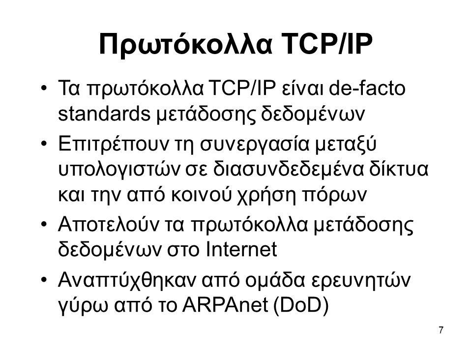 7 Πρωτόκολλα TCP/IP Τα πρωτόκολλα TCP/IP είναι de-facto standards μετάδοσης δεδομένων Επιτρέπουν τη συνεργασία μεταξύ υπολογιστών σε διασυνδεδεμένα δίκτυα και την από κοινού χρήση πόρων Αποτελούν τα πρωτόκολλα μετάδοσης δεδομένων στο Internet Αναπτύχθηκαν από ομάδα ερευνητών γύρω από το ARPAnet (DoD)