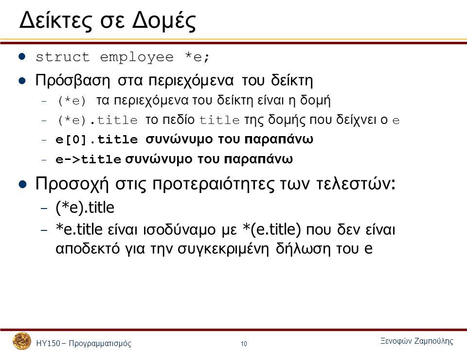 ΗΥ 150 – Προγραμματισμός Ξενοφών Ζαμ π ούλης 10 Δείκτες σε Δομές struct employee *e; Πρόσβαση στα π εριεχόμενα του δείκτη – (*e) τα π εριεχόμενα του δείκτη είναι η δομή – (*e).title το π εδίο title της δομής π ου δείχνει ο e – e[0].title συνώνυμο του π αρα π άνω – e->title συνώνυμο του π αρα π άνω Προσοχή στις π ροτεραιότητες των τελεστών : – (*e).title – *e.title είναι ισοδύναμο με *(e.title) π ου δεν είναι α π οδεκτό για την συγκεκριμένη δήλωση του e
