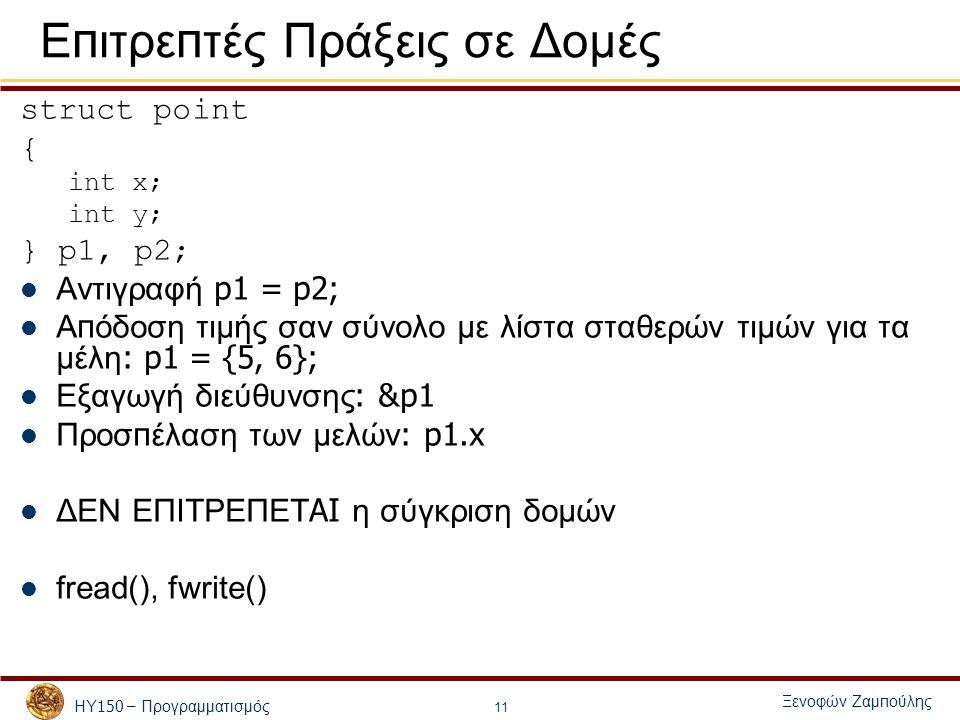 ΗΥ 150 – Προγραμματισμός Ξενοφών Ζαμ π ούλης 11 Ε π ιτρε π τές Πράξεις σε Δομές struct point { int x; int y; } p1, p2; Αντιγραφή p1 = p2; Α π όδοση τιμής σαν σύνολο με λίστα σταθερών τιμών για τα μέλη : p1 = {5, 6}; Εξαγωγή διεύθυνσης : &p1 Προσ π έλαση των μελών : p1.x ΔΕΝ ΕΠΙΤΡΕΠΕΤ AI η σύγκριση δομών fread(), fwrite()