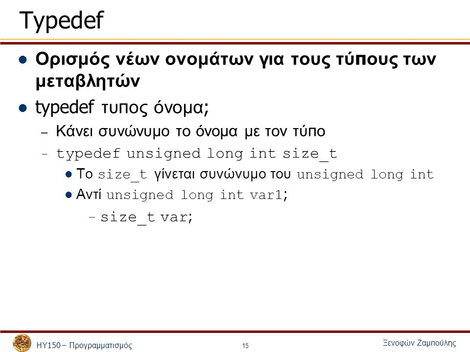 ΗΥ 150 – Προγραμματισμός Ξενοφών Ζαμ π ούλης 15 Typedef Ορισμός νέων ονομάτων για τους τύ π ους των μεταβλητών typedef τυ π ος όνομα ; – Κάνει συνώνυμο το όνομα με τον τύ π ο – typedef unsigned long int size_t Το size_t γίνεται συνώνυμο του unsigned long int Αντί unsigned long int var1 ; – size_t var ;