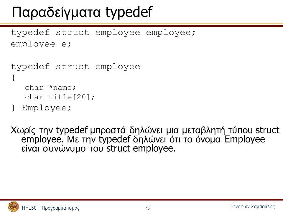 ΗΥ 150 – Προγραμματισμός Ξενοφών Ζαμ π ούλης 16 Παραδείγματα typedef typedef struct employee employee; employee e; typedef struct employee { char *name; char title[20]; } Employee; Χωρίς την typedef μ π ροστά δηλώνει μια μεταβλητή τύ π ου struct employee.