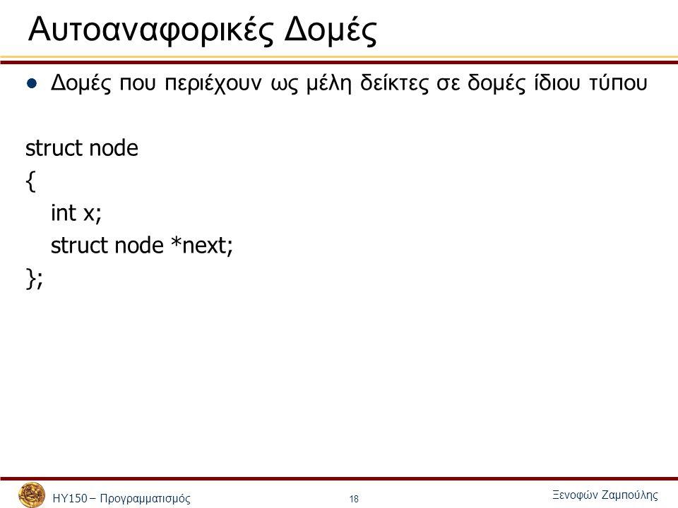 ΗΥ 150 – Προγραμματισμός Ξενοφών Ζαμ π ούλης 18 Αυτοαναφορικές Δομές Δομές π ου π εριέχουν ως μέλη δείκτες σε δομές ίδιου τύ π ου struct node { int x; struct node *next; };