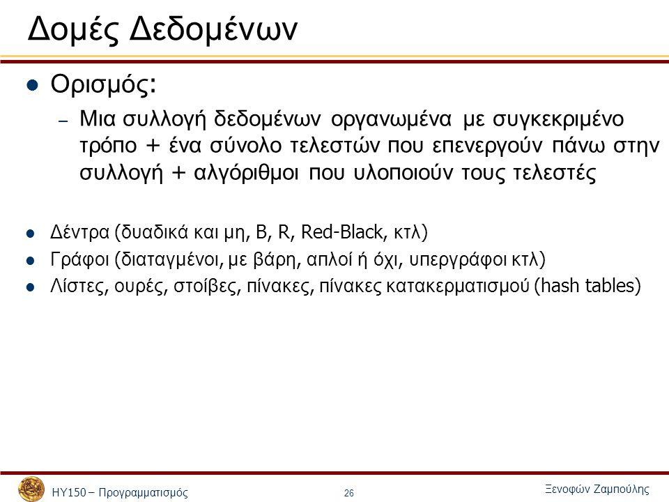 ΗΥ 150 – Προγραμματισμός Ξενοφών Ζαμ π ούλης 26 Δομές Δεδομένων Ορισμός : – Μια συλλογή δεδομένων οργανωμένα με συγκεκριμένο τρό π ο + ένα σύνολο τελεστών π ου ε π ενεργούν π άνω στην συλλογή + αλγόριθμοι π ου υλο π οιούν τους τελεστές Δέντρα ( δυαδικά και μη, B, R, Red-Black, κτλ ) Γράφοι ( διαταγμένοι, με βάρη, α π λοί ή όχι, υ π εργράφοι κτλ ) Λίστες, ουρές, στοίβες, π ίνακες, π ίνακες κατακερματισμού (hash tables)