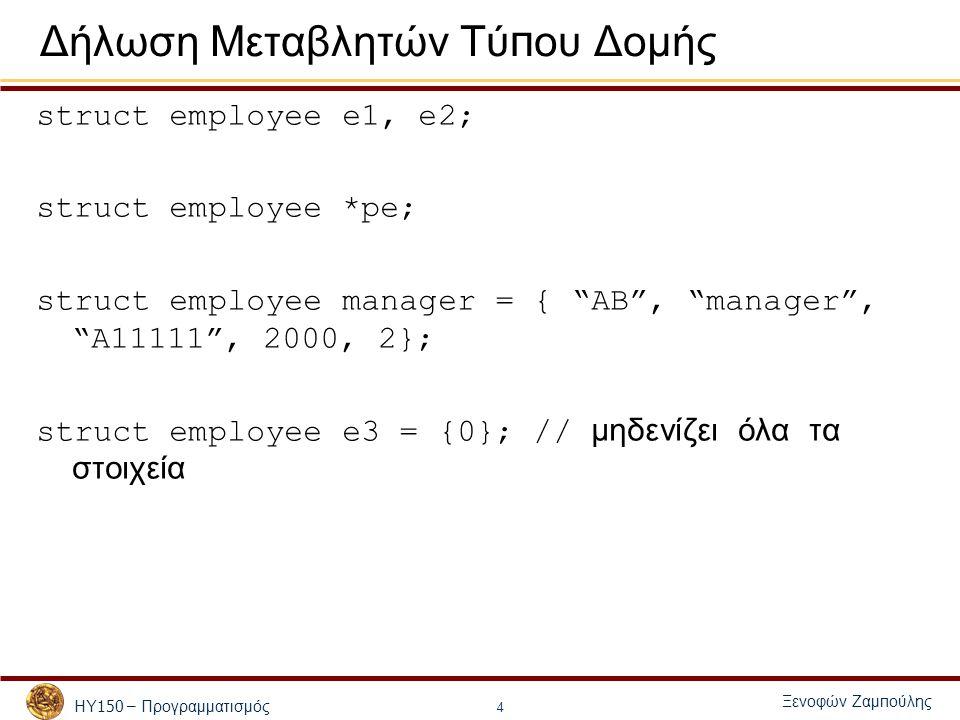 ΗΥ 150 – Προγραμματισμός Ξενοφών Ζαμ π ούλης 4 Δήλωση Μεταβλητών Τύ π ου Δομής struct employee e1, e2; struct employee *pe; struct employee manager = { AB , manager , A11111 , 2000, 2}; struct employee e3 = {0}; // μηδενίζει όλα τα στοιχεία