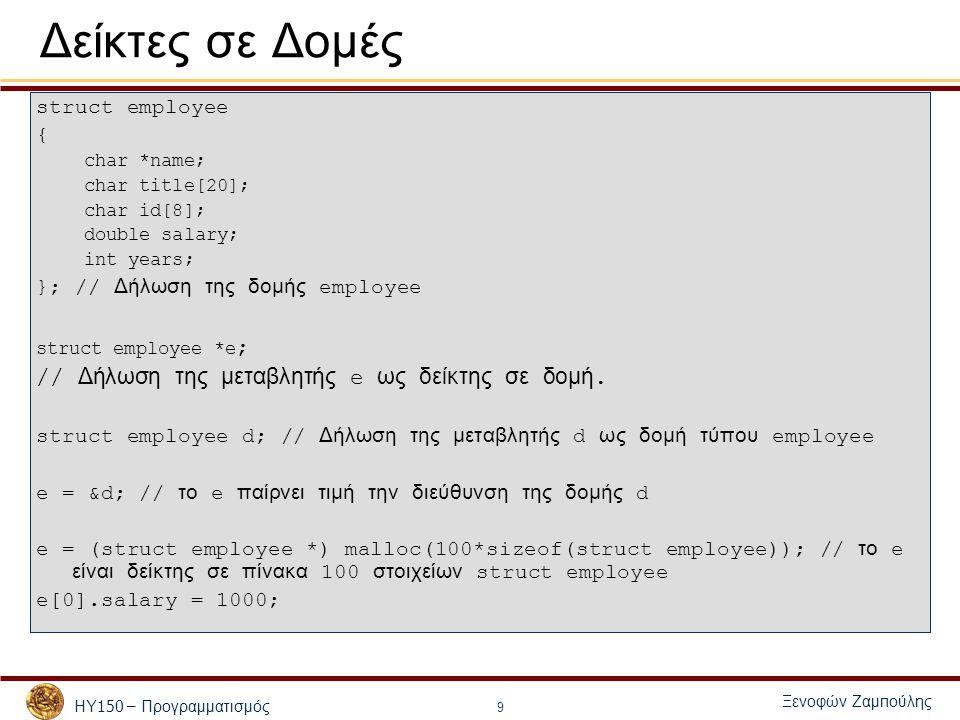 ΗΥ 150 – Προγραμματισμός Ξενοφών Ζαμ π ούλης 9 Δείκτες σε Δομές struct employee { char *name; char title[20]; char id[8]; double salary; int years; }; // Δήλωση της δομής employee struct employee *e ; // Δήλωση της μεταβλητής e ως δείκτης σε δομή.