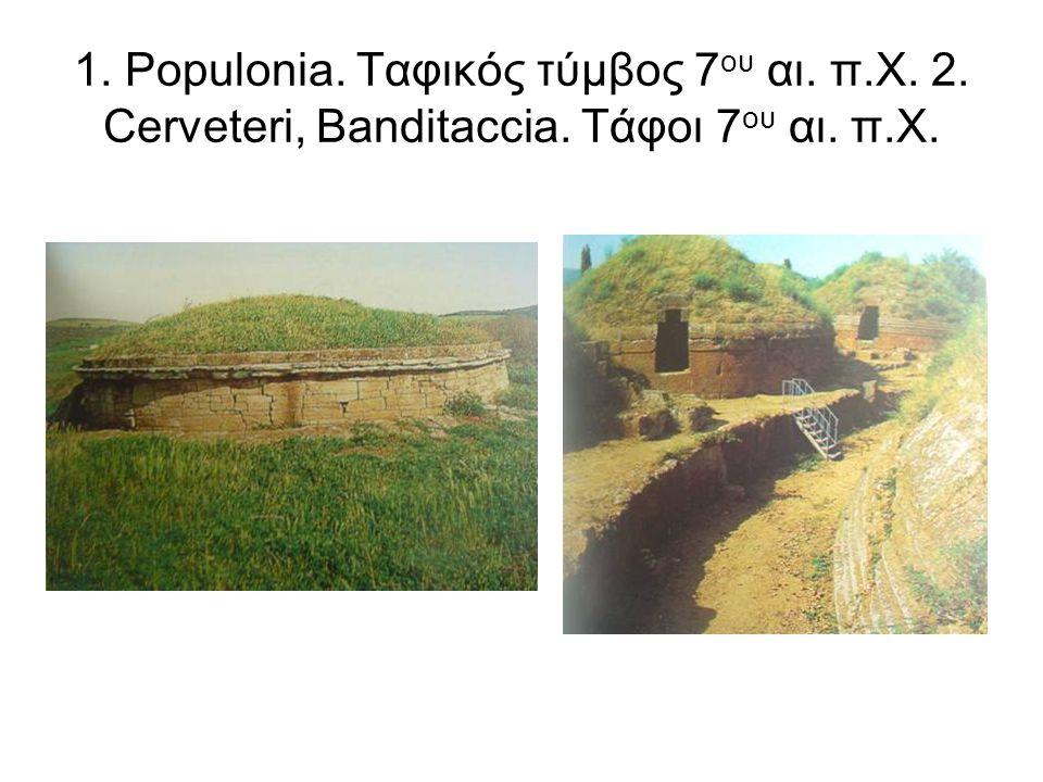 1. Populonia. Ταφικός τύμβος 7 ου αι. π.Χ. 2. Cerveteri, Banditaccia. Τάφοι 7 ου αι. π.Χ.