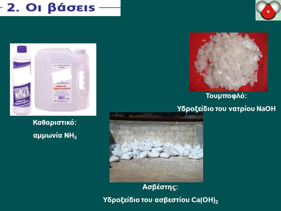 Καθαριστικό: αμμωνία NH 3 Τουμποφλό: Υδροξείδιο του νατρίου ΝaOH Ασβέστης: Υδροξείδιο του ασβεστίου Ca(OH) 2