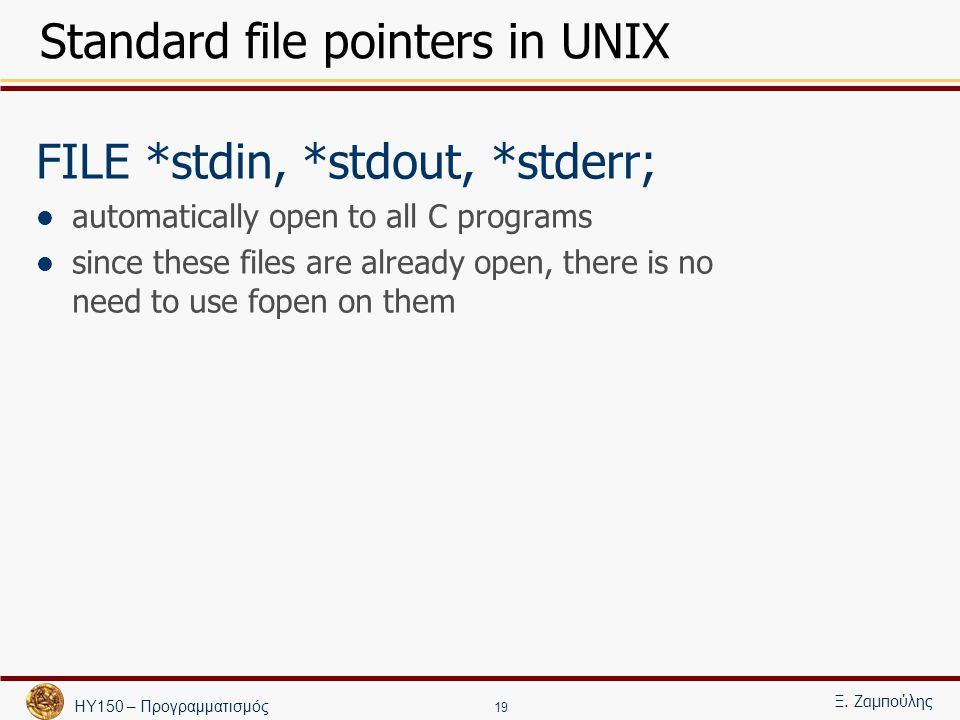 ΗΥ150 – Προγραμματισμός Ξ. Ζαμπούλης 19 Standard file pointers in UNIX FILE *stdin, *stdout, *stderr; automatically open to all C programs since these