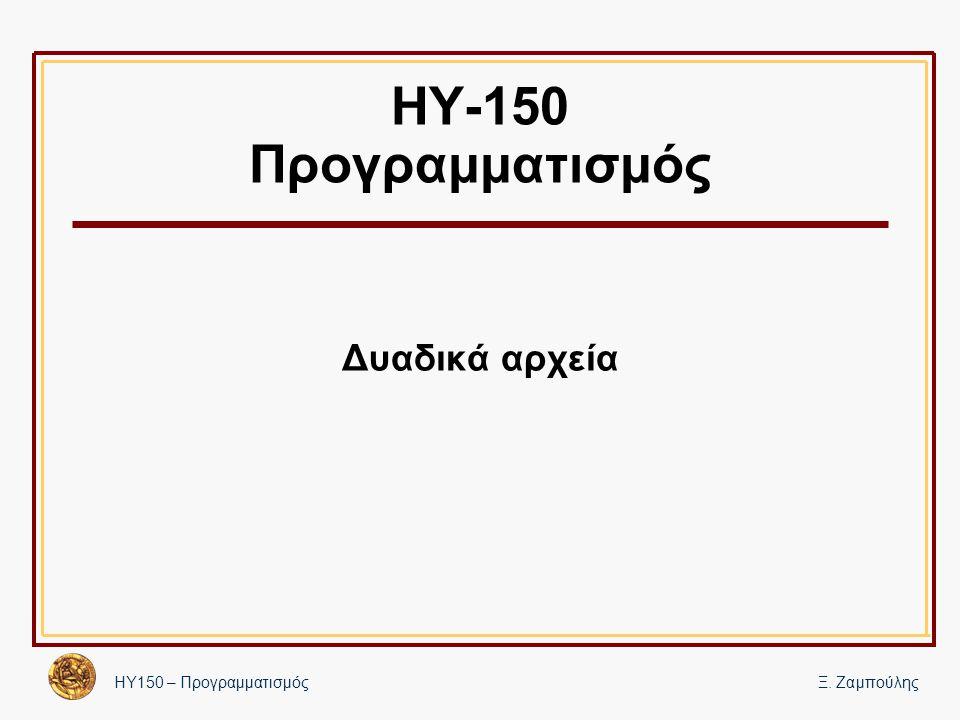 ΗΥ150 – ΠρογραμματισμόςΞ. Ζαμπούλης ΗΥ-150 Προγραμματισμός Δυαδικά αρχεία
