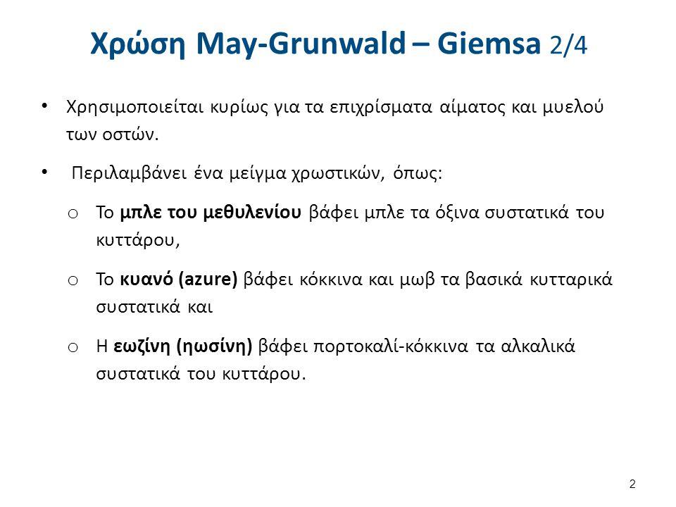 Χρώση May-Grunwald – Giemsa 2/4 Χρησιμοποιείται κυρίως για τα επιχρίσματα αίματος και μυελού των οστών. Περιλαμβάνει ένα μείγμα χρωστικών, όπως: o Το