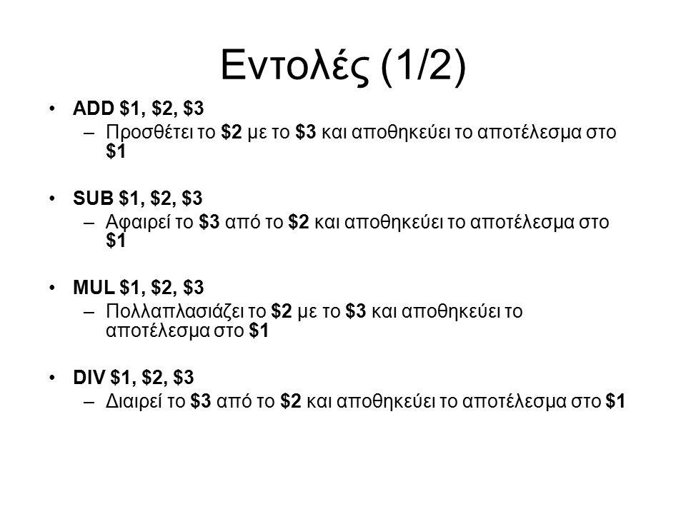 Εντολές (1/2) ADD $1, $2, $3 –Προσθέτει το $2 με το $3 και αποθηκεύει το αποτέλεσμα στο $1 SUB $1, $2, $3 –Αφαιρεί το $3 από το $2 και αποθηκεύει το αποτέλεσμα στο $1 MUL $1, $2, $3 –Πολλαπλασιάζει το $2 με το $3 και αποθηκεύει το αποτέλεσμα στο $1 DIV $1, $2, $3 –Διαιρεί το $3 από το $2 και αποθηκεύει το αποτέλεσμα στο $1