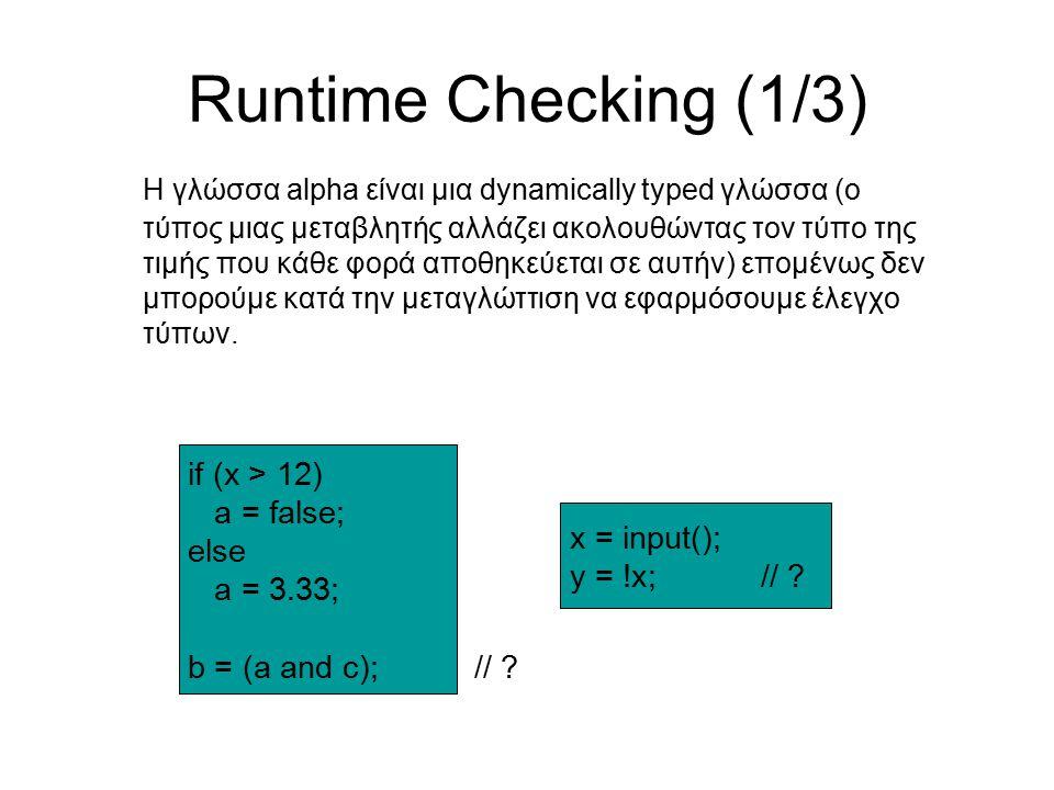 Runtime Checking (1/3) Η γλώσσα alpha είναι μια dynamically typed γλώσσα (ο τύπος μιας μεταβλητής αλλάζει ακολουθώντας τον τύπο της τιμής που κάθε φορά αποθηκεύεται σε αυτήν) επομένως δεν μπορούμε κατά την μεταγλώττιση να εφαρμόσουμε έλεγχο τύπων.