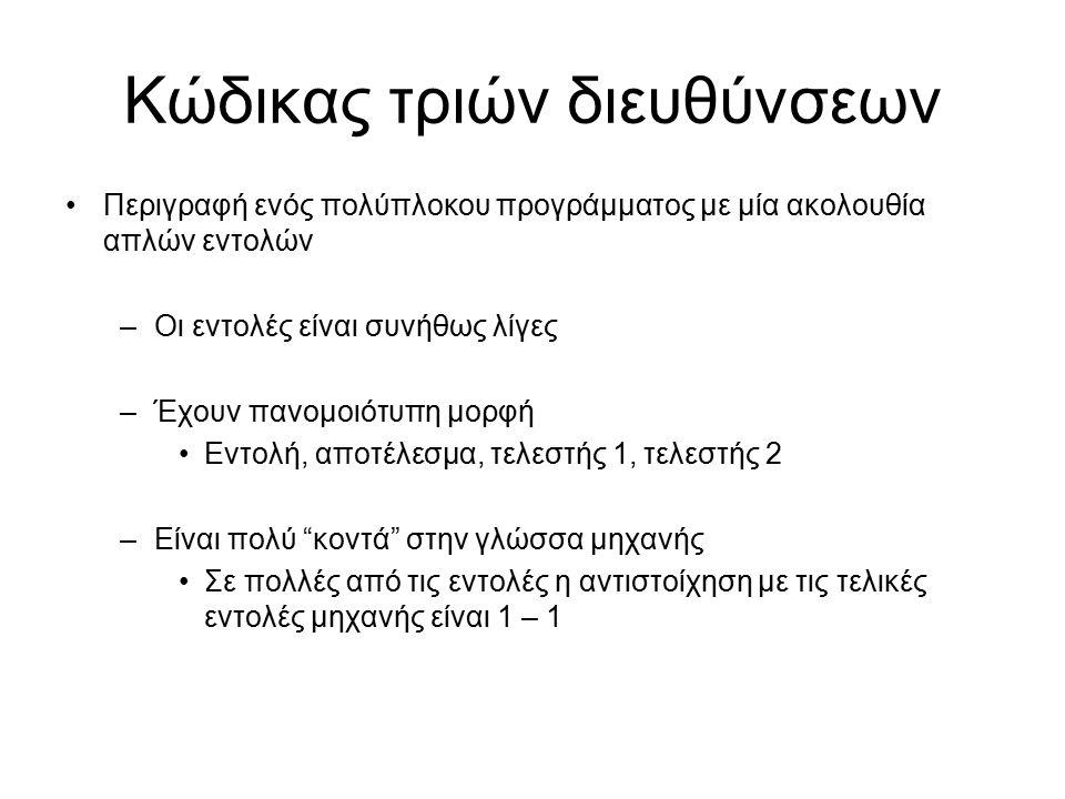 Κώδικας τριών διευθύνσεων Περιγραφή ενός πολύπλοκου προγράμματος με μία ακολουθία απλών εντολών –Οι εντολές είναι συνήθως λίγες –Έχουν πανομοιότυπη μορφή Εντολή, αποτέλεσμα, τελεστής 1, τελεστής 2 –Είναι πολύ κοντά στην γλώσσα μηχανής Σε πολλές από τις εντολές η αντιστοίχηση με τις τελικές εντολές μηχανής είναι 1 – 1