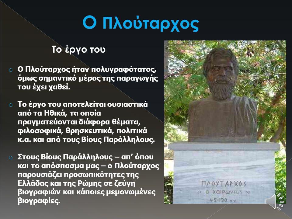 Η ζωή του  Ο Πλούταρχος ήταν φιλόσοφος και βιογράφος των αυτοκρατορικών χρόνων.  Γεννήθηκε πριν το 50 μ.Χ. στη Χαιρώνεια της Βοιωτίας και καταγόταν