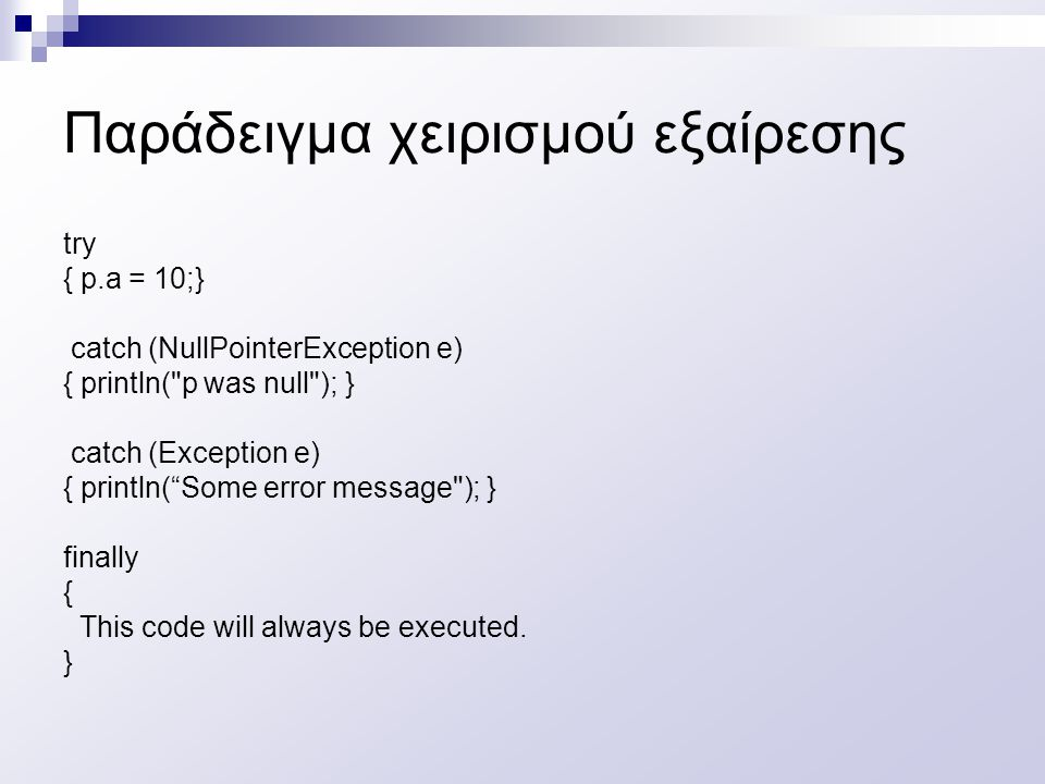 Παράδειγμα χειρισμού εξαίρεσης try { p.a = 10;} catch (NullPointerException e) { println( p was null ); } catch (Exception e) { println( Some error message ); } finally { This code will always be executed.