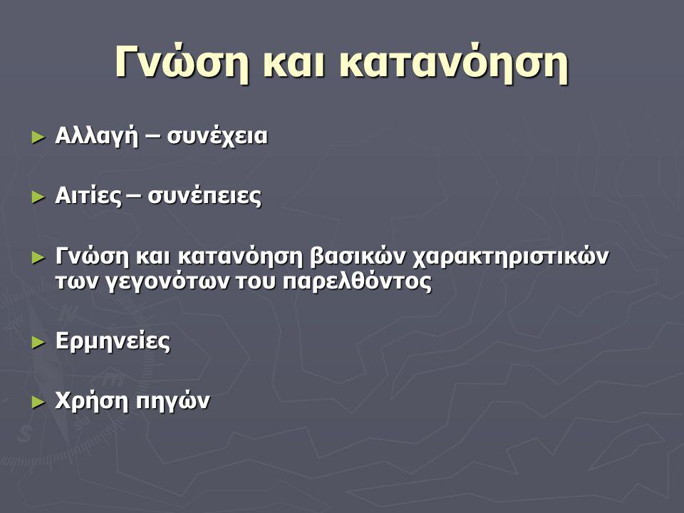 Γνώση και κατανόηση ► Αλλαγή – συνέχεια ► Αιτίες – συνέπειες ► Γνώση και κατανόηση βασικών χαρακτηριστικών των γεγονότων του παρελθόντος ► Ερμηνείες ► Χρήση πηγών