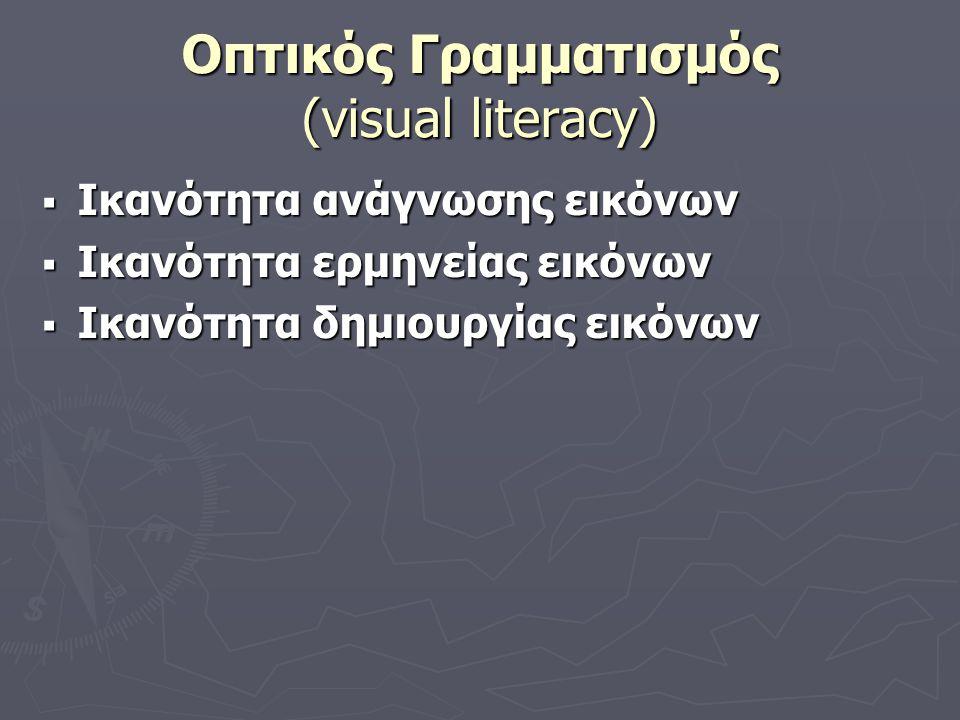 Οπτικός Γραμματισμός (visual literacy)  Ικανότητα ανάγνωσης εικόνων  Ικανότητα ερμηνείας εικόνων  Ικανότητα δημιουργίας εικόνων