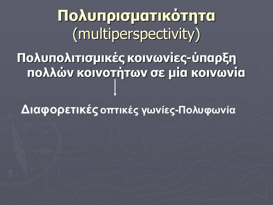Πολυπρισματικότητα (multiperspectivity) Πολυπολιτισμικές κοινωνίες-ύπαρξη πολλών κοινοτήτων σε μία κοινωνία Διαφορετικές οπτικές γωνίες-Πολυφωνία