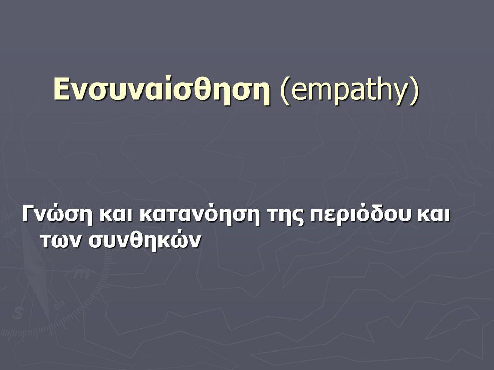 Ενσυναίσθηση (empathy) Γνώση και κατανόηση της περιόδου και των συνθηκών