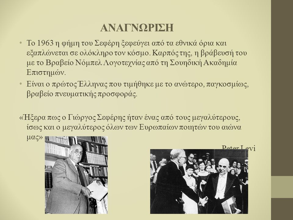 ΑΝΑΓΝΩΡΙΣΗ Το 1963 η φήμη του Σεφέρη ξεφεύγει από τα εθνικά όρια και εξαπλώνεται σε ολόκληρο τον κόσμο. Καρπός της, η βράβευσή του με το Βραβείο Νόμπε